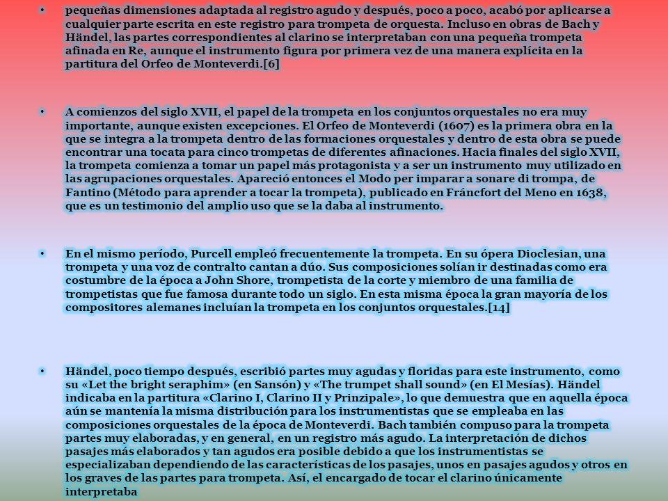 pequeñas dimensiones adaptada al registro agudo y después, poco a poco, acabó por aplicarse a cualquier parte escrita en este registro para trompeta de orquesta. Incluso en obras de Bach y Händel, las partes correspondientes al clarino se interpretaban con una pequeña trompeta afinada en Re, aunque el instrumento figura por primera vez de una manera explícita en la partitura del Orfeo de Monteverdi.[6]
